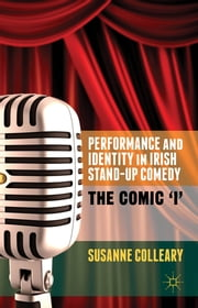 Performance and Identity in Irish Stand-Up Comedy - The Comic 'i' ebook by Susanne Colleary