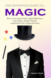 The Definitive Guide to Magic - How to do Magic Tricks: Optical Illusions, Coin Magic, Sleight of Hand, Conjuration, Fire Eating and More ebook by Charles G. Wright