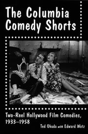 The Columbia Comedy Shorts - Two-Reel Hollywood Film Comedies, 1933-1958 ebook by Ted Okuda,Edward Watz