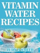 Vitamin Water Recipes - Stay Healthy and Hydrated With Homemade Vitamin Water!! ekitaplar by Judy Smith