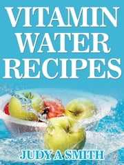 Vitamin Water Recipes - Stay Healthy and Hydrated With Homemade Vitamin Water!! ebook by Judy Smith