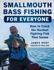 Smallmouth Bass Fishing for Everyone - How to Catch the Hardest Fighting Fish That Swims ebook by James Root