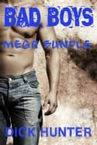 Bad Boys Mega Bundle (Gay Erotica) ebook by Dick Hunter