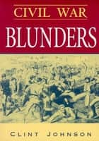 Civil War Blunders - Amusing Incidents From the War ebook by Clint Johnson