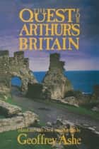 The Quest For Arthur's Britain ebook by Geoffrey Ashe