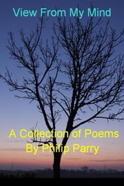 View From My Mind - A Collection of Poems ebook by Philip Parry