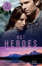 Hot Heroes: The Rules Of Her Rescue: Up Close and Personal / Stranded with Her Rescuer / Navy SEAL Newlywed ebook by Maureen Child, Nikki Logan, Elle James