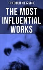 The Most Influential Works of Friedrich Nietzsche - Thus Spoke Zarathustra, Beyond Good and Evil, The Will to Power, Antichrist, Ecce Homo, The Twilight of the Idols, Genealogy of Morals, Birth of Tragedy, The Case of Wagner... ebook by Herman Scheffauer, Helen Zimmern, Paul V. Cohn,...