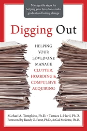 Digging Out - Helping Your Loved One Manage Clutter, Hoarding, and Compulsive Acquiring ebook by Michael A. Tompkins, PhD,Tamara L. Hartl, PhD,Randy Frost, PhD,Gail Steketee, PhD