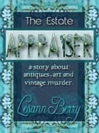 The Estate Appraiser - a story about antiques, art and vintage murder ebook by Lesann Berry