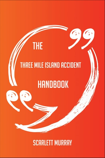 The Three Mile Island accident Handbook - Everything You Need To Know About Three Mile Island accident ebook by Scarlett Murray