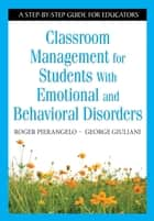 Classroom Management for Students With Emotional and Behavioral Disorders - A Step-by-Step Guide for Educators ebook by Roger Pierangelo, George A. Giuliani