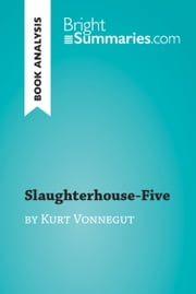 Slaughterhouse-Five by Kurt Vonnegut (Book Analysis) - Detailed Summary, Analysis and Reading Guide ebook by Bright Summaries
