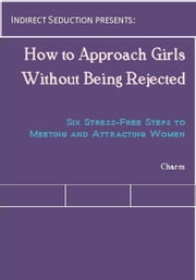 How to Approach Girls Without Being Rejected: Six Stress-Free Steps to Meeting and Attracting Women ebook by Charm