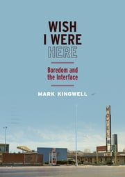 Wish I Were Here - Boredom and the Interface ebook by Mark Kingwell