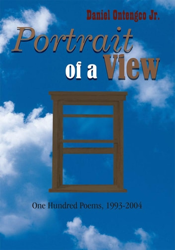 Portrait of a View - One Hundred Poems, 1993-2004 ebook by Daniel Ontengco Jr.