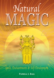 Natural Magic: Spells, Enchantments & Self-Development - Spells, Enchantments & Self-Development ebook by Pamela Ball