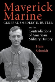 Maverick Marine - General Smedley D. Butler and the Contradictions of American Military History ebook by Hans Schmidt