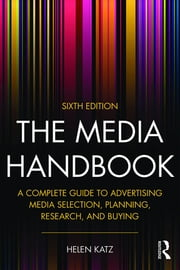 The Media Handbook - A Complete Guide to Advertising Media Selection, Planning, Research, and Buying ebook by Helen Katz