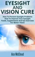 Eyesight And Vision Cure: How To Prevent Eyesight Problems: How To Improve Your Eyesight: Foods, Supplements And Eye Exercises For Better Vision ebook by Ace McCloud