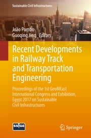 Recent Developments in Railway Track and Transportation Engineering - Proceedings of the 1st GeoMEast International Congress and Exhibition, Egypt 2017 on Sustainable Civil Infrastructures ebook by João Pombo, Guoqing Jing