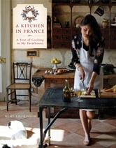 A Kitchen in France - A Year of Cooking in My Farmhouse ebook by Mimi Thorisson