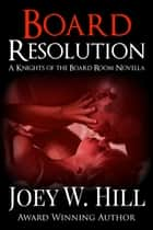 Board Resolution - A Knights of the Board Room Standalone ebook by Joey W. Hill