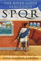 SPQR VIII: The River God's Vengeance ebook by John Maddox Roberts