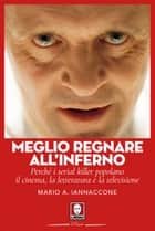 Meglio regnare all'inferno - Perché i serial killer popolano il cinema, la letteratura e la televisione ebook by Mario Arturo Iannaccone