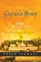 The Guyana Story ebook by Odeen Ishmael