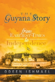 The Guyana Story - From Earliest Times to Independence ebook by Odeen Ishmael