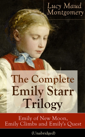 The Complete Emily Starr Trilogy Emily Of New Moon Emily Climbs