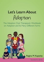 Let's Learn About Adoption: The Adoption Club Therapeutic Workbook on Adoption and Its Many Different Forms ebook by Kupecky, Regina M.