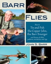 Barr Flies - How to Tie and Fish the Copper John, the Barr Emerger, and Dozens of Other Patterns, Variations, and Rigs ebook by John S. Barr
