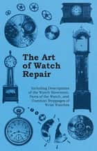 The Art of Watch Repair - Including Descriptions of the Watch Movement, Parts of the Watch, and Common Stoppages of Wrist Watches ebook by Anon