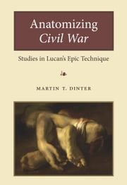 Anatomizing Civil War - Studies in Lucan's Epic Technique ebook by Martin Dinter