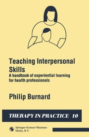 Teaching Interpersonal Skills - A handbook of experiential learning for health professionals ebook by Philip Burnard