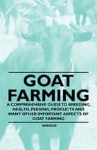 Goat Farming - A Comprehensive Guide to Breeding, Health, Feeding, Products and Many Other Important Aspects of Goat Farming ebook by Various