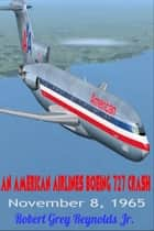 An American Airlines Boeing 727 Crash November 8, 1965 ebook by Robert Grey Reynolds Jr