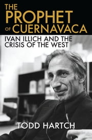 The Prophet of Cuernavaca - Ivan Illich and the Crisis of the West ebook by Todd Hartch