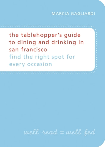 The Tablehopper's Guide to Dining and Drinking in San Francisco - Find the Right Spot for Every Occasion ebook by Marcia Gagliardi