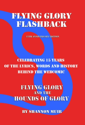 Flying Glory Flashback: 15th Anniversary Edition: Celebrating 15 Years of the Lyrics, Words, and History Behind the Webcomic Flying Glory and the Hounds of Glory ebook by Shannon Muir
