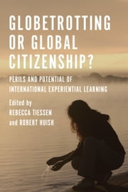 Globetrotting or Global Citizenship? - Perils and Potential of International Experiential Learning ebook by Rebecca Tiessen,Robert Huish