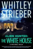 Alien Hunter: The White House - A Flynn Carroll Thriller ebook by Whitley Strieber