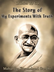 The Story of My Experiments With Truth - Revised Edition of Original Version ebook by Mohandas Karamchand Gandhi