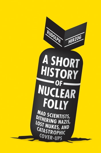 A Short History of Nuclear Folly - Mad Scientists, Dithering Nazis, Lost Nukes, and Catastrophic Cover-ups ebook by Rudolph Herzog