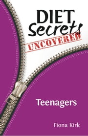 Diet Secrets Uncovered: Teenagers - Secrets to Successful Fat Loss ebook by Fiona Kirk