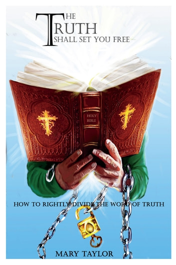 The Truth Shall Set You Free - How to Rightly Divide the Word of Truth ebook by Mary Taylor