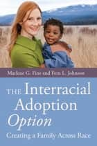 The Interracial Adoption Option - Creating a Family Across Race ebook by Fern Johnson, Marlene Fine