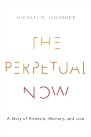 The Perpetual Now - A Story of Amnesia, Memory, and Love ebook by Michael D. Lemonick